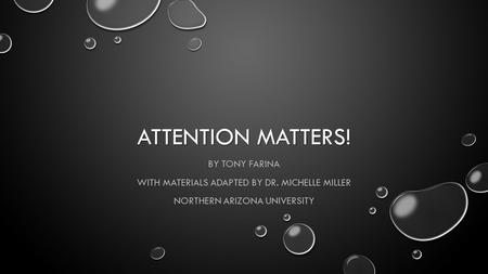 ATTENTION MATTERS! BY TONY FARINA WITH MATERIALS ADAPTED BY DR. MICHELLE MILLER NORTHERN ARIZONA UNIVERSITY.