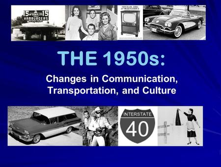 THE 1950s: Changes in Communication, Transportation, and Culture.