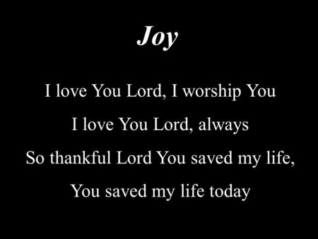 Joy I love You Lord, I worship You I love You Lord, always So thankful Lord You saved my life, You saved my life today.