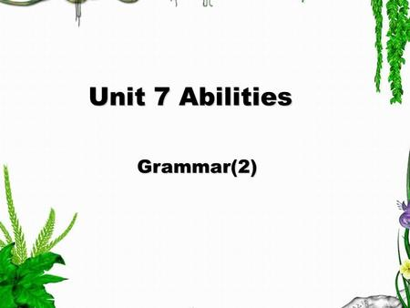 Unit 7 Abilities Unit 7 Abilities Grammar(2) Grammar(2)