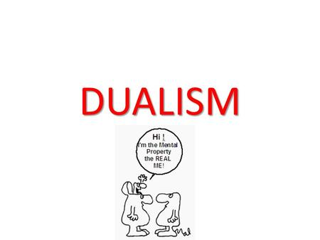 DUALISM. Dualism Monism Traditional Religion Experience Our bodies may be damaged whilst our minds are active Our mental experience is private Science.