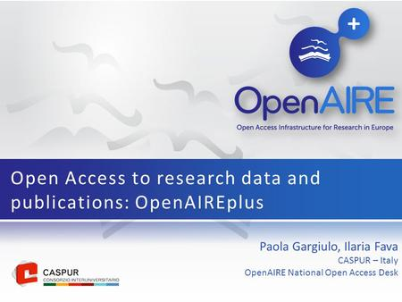 Paola Gargiulo, Ilaria Fava CASPUR – Italy OpenAIRE National Open Access Desk Open Access to research data and publications: OpenAIREplus.
