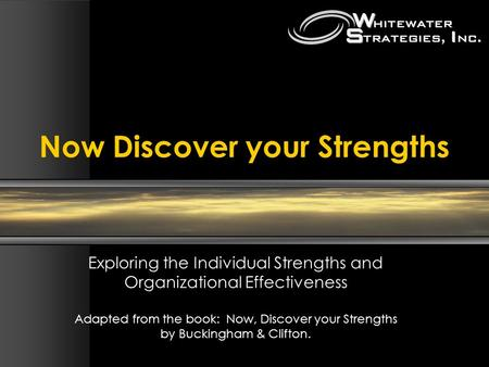 Now Discover your Strengths Exploring the Individual Strengths and Organizational Effectiveness Adapted from the <strong>book</strong>: Now, Discover your Strengths by.