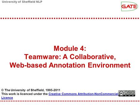 University of Sheffield NLP Module 4: Teamware: A Collaborative, Web-based Annotation Environment © The University of Sheffield, 1995-2011 This work is.
