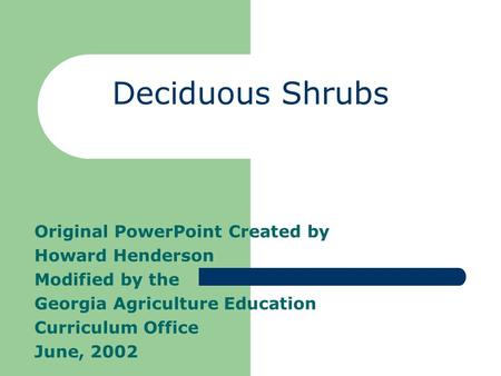 Deciduous Shrubs Original PowerPoint Created by Howard Henderson Modified by the Georgia Agriculture Education Curriculum Office June, 2002.