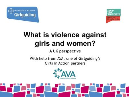 What is violence against girls and women? A UK perspective With help from AVA, one of Girlguiding's Girls in Action partners.