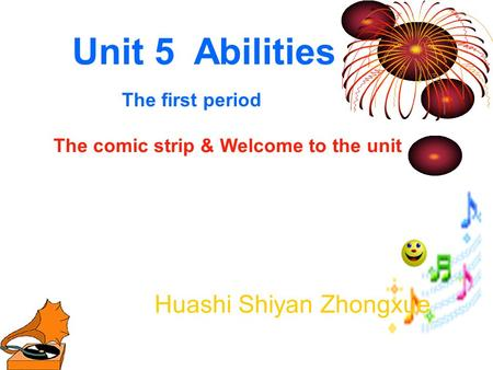 Unit 5 Abilities The first period The comic strip & Welcome to the unit Huashi Shiyan Zhongxue.