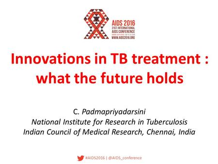 #AIDS2016 Innovations in TB treatment : what the future holds C. Padmapriyadarsini National Institute for Research in Tuberculosis Indian.