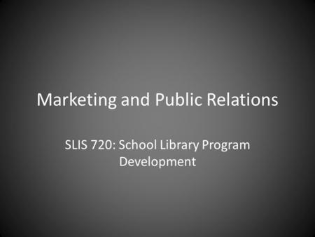 Marketing and Public Relations SLIS 720: School Library Program Development.