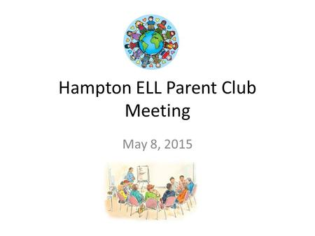 Hampton ELL Parent Club Meeting May 8, 2015. M-Step Testing 5 th grade is DONE 4 th grade is finishing next week 3 rd grade will be starting May 18 Grade.