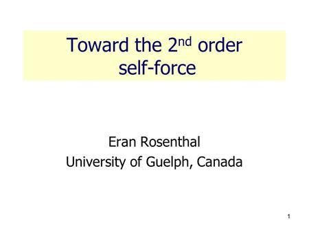 1 Toward the 2 nd order self-force Eran Rosenthal University of Guelph, Canada.