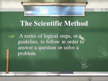 The Scientific Method / A series of logical steps, or a guideline, to follow in order to answer a question or solve a problem.