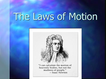 The Laws of Motion. Classical Mechanics Describes the relationship between the motion of objects in our everyday world and the forces acting on them Describes.