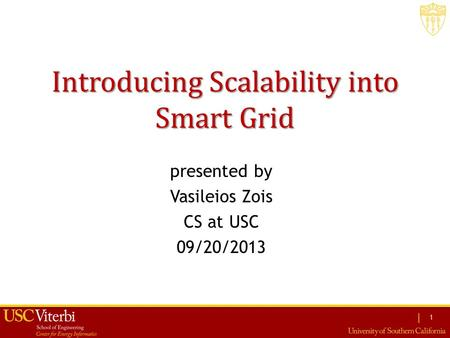 | presented by Vasileios Zois CS at USC 09/20/2013 Introducing Scalability into Smart Grid 1.