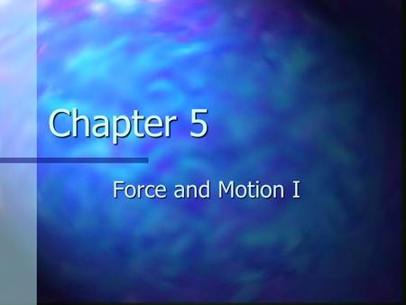Chapter 5 Force and Motion I. Classical Mechanics Describes the relationship between the motion of objects in our everyday world and the forces acting.