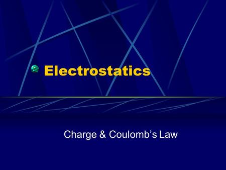 Electrostatics Charge & Coulomb's Law. Electrostatics Study of electrical charges that can be collected and held in one place.