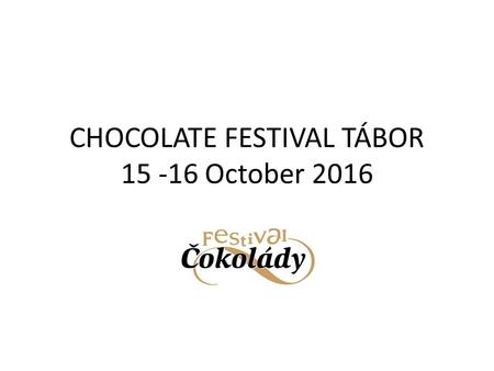 CHOCOLATE FESTIVAL TÁBOR 15 -16 October 2016 WHY PARTICIPATE AS AN EXHIBITOR ? PROMOTION OF YOUR PRODUCTS TO PEOPLE WHO LOVE CHOCOLATE PROMOTION AT A.