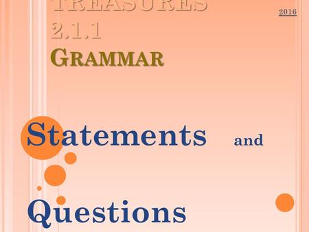 TREASURES 2.1.1 G RAMMAR Statements and Questions 2016.