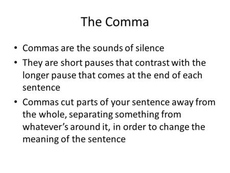 The Comma Commas are the sounds of silence They are short pauses that contrast with the longer pause that comes at the end of each sentence Commas cut.