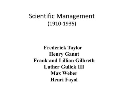 Scientific Management (1910-1935) Frederick Taylor Henry Gannt Frank and Lillian Gilbreth Luther Gulick III Max Weber Henri Fayol.