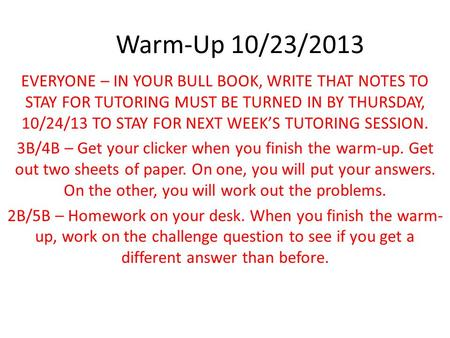 Warm-Up 10/23/2013 EVERYONE – IN YOUR BULL BOOK, WRITE THAT NOTES TO STAY FOR TUTORING MUST BE TURNED IN BY THURSDAY, 10/24/13 TO STAY FOR NEXT WEEK'S.