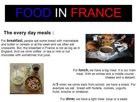 FOOD IN FRANCE The every day meals : For breakfast, people eat some bread with marmelade and butter or cereals or at the week-end we often eat croissants.