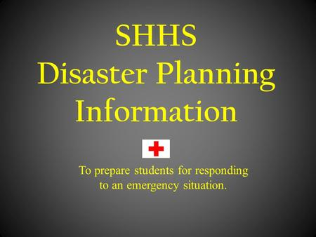 SHHS Disaster Planning Information To prepare students for responding to an emergency situation.