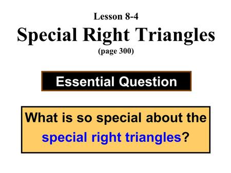 Lesson 8-4 Special Right Triangles (page 300) Essential Question What is so special about the special right triangles?