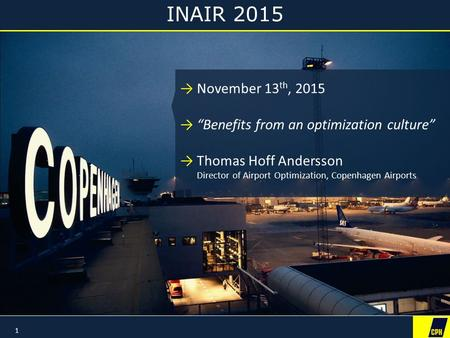 "INAIR 2015 1 →November 13 th, 2015 →""Benefits from an optimization culture"" →Thomas Hoff Andersson Director of Airport Optimization, Copenhagen Airports."