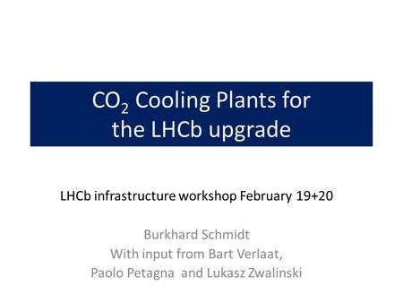 CO 2 Cooling Plants for the LHCb upgrade LHCb infrastructure workshop February 19+20 Burkhard Schmidt With input from Bart Verlaat, Paolo Petagna and Lukasz.