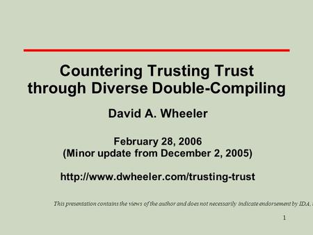 1 Countering Trusting Trust through Diverse Double-Compiling David A. Wheeler February 28, 2006 (Minor update from December 2, 2005)