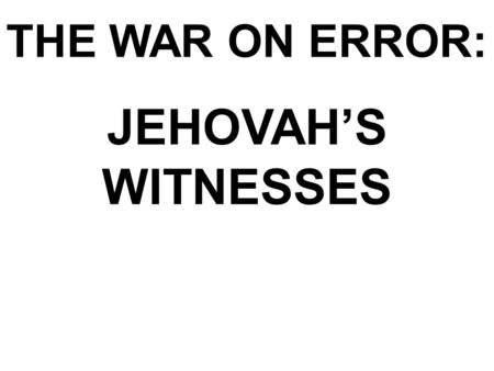 THE WAR ON ERROR: JEHOVAH'S WITNESSES. Jehovah's Witnesses In the beginning was the Word, and the Word was with God, and the Word was God. John 1:1 KJV.