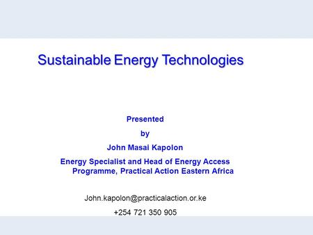 Presented by John Masai Kapolon Energy Specialist and Head of Energy Access Programme, Practical Action Eastern Africa Sustainable Energy Technologies.