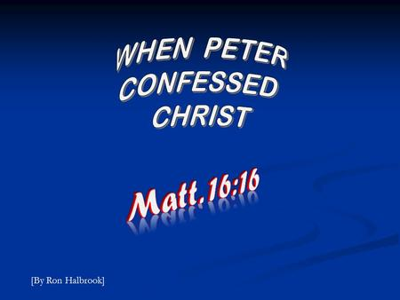 [By Ron Halbrook]. Matthew 16:16 And Simon Peter answered and said, Thou art the Christ, the Son of the living God.