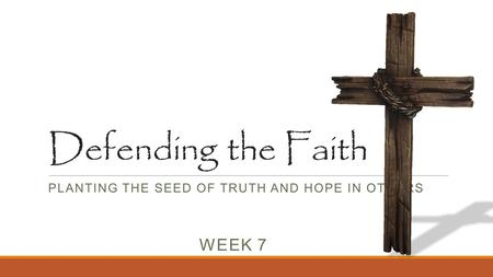 Defending the Faith PLANTING THE SEED OF TRUTH AND HOPE IN OTHERS WEEK 7.
