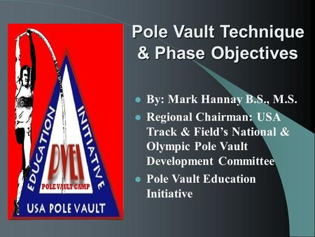 Pole Vault Technique & Phase Objectives Pole Vault Technique & Phase Objectives l By: Mark Hannay B.S., M.S. l Regional Chairman: USA Track & Field's National.