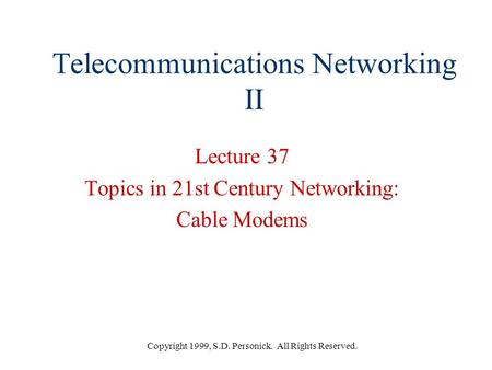 Copyright 1999, S.D. Personick. All Rights Reserved. Telecommunications Networking II Lecture 37 Topics in 21st Century Networking: Cable Modems.