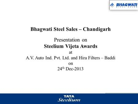 Bhagwati Steel Sales – Chandigarh Presentation on Steelium Vijeta Awards at A.V. Auto Ind. Pvt. Ltd. and Hira Filters – Baddi on 24 th Dec-2013.