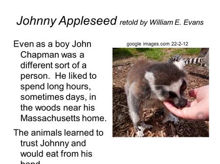 Johnny Appleseed retold by William E. Evans Even as a boy John Chapman was a different sort of a person. He liked to spend long hours, sometimes days,