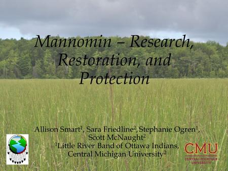 Mannomin – Research, Restoration, and Protection Allison Smart 1, Sara Friedline 2, Stephanie Ogren 1, Scott McNaught 2 1 Little River Band of Ottawa Indians,