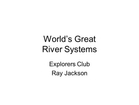 World's Great River Systems Explorers Club Ray Jackson.