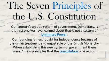 The Seven Principles of the U.S. ConstitutionPrinciples Our country's unique system of government, Democracy, is the first one we have learned about that.