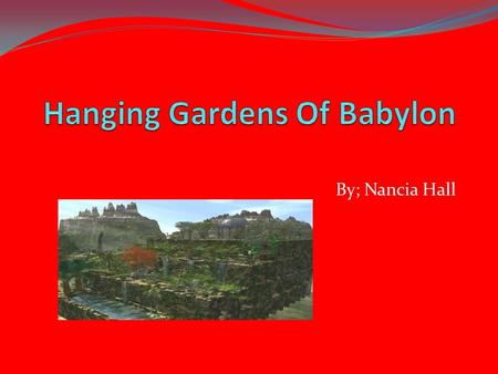 By; Nancia Hall. Facts About Babylon The Hanging of the Babylon was made by A kings son. His name was Nebuchadnezzar. They had a homesick wife, she missed.
