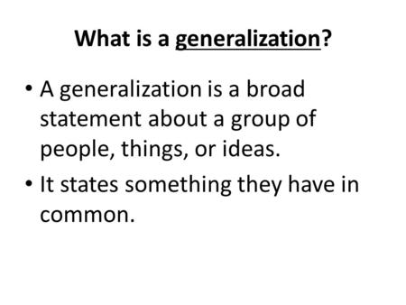 What is a generalization? A generalization is a broad statement about a group of people, things, or ideas. It states something they have in common.