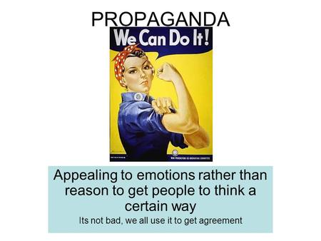 PROPAGANDA Appealing to emotions rather than reason to get people to think a certain way Its not bad, we all use it to get agreement.
