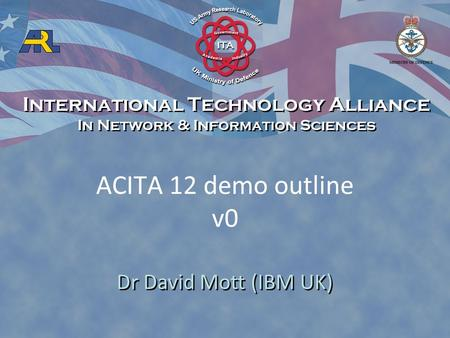 ACITA 12 demo outline v0 Dr David Mott (IBM UK) International Technology Alliance In Network & Information Sciences International Technology Alliance In.