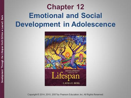 Chapter 12 Emotional and Social Development in Adolescence Development Through the Lifespan Sixth Edition ● Laura E. Berk Copyright © 2014, 2010, 2007.