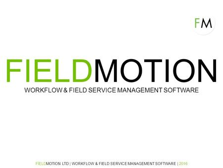 FIELDMOTION WORKFLOW & FIELD SERVICE MANAGEMENT SOFTWARE FIELDMOTION LTD | WORKFLOW & FIELD SERVICE MANAGEMENT SOFTWARE | 2016.
