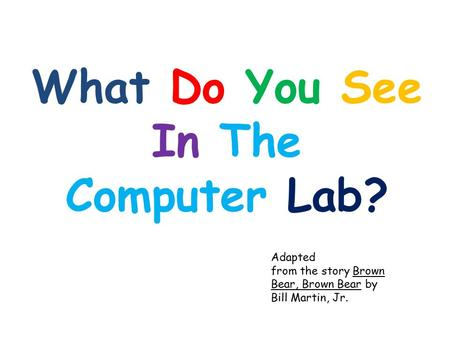 What Do You See In The Computer Lab? Adapted from the story Brown Bear, Brown Bear by Bill Martin, Jr.