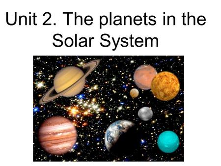 Unit 2. The <strong>planets</strong> <strong>in</strong> the <strong>Solar</strong> System. The <strong>Solar</strong> System The <strong>Solar</strong> System consists of a central star, the Sun, and several <strong>other</strong> bodies bound by gravity.